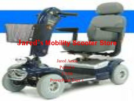 Jared's Mobility Scooter Store Jared Amos Period 6 2/5/08 PowerPoint Exer 1.