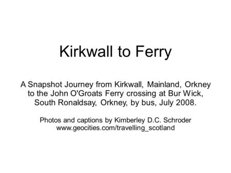 Kirkwall to Ferry A Snapshot Journey from Kirkwall, Mainland, Orkney to the John O'Groats Ferry crossing at Bur Wick, South Ronaldsay, Orkney, by bus,
