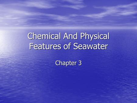 Chemical And Physical Features of Seawater Chapter 3.