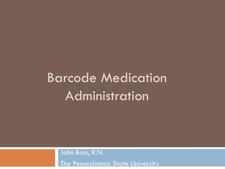 Barcode Medication Administration John Boss, R.N. The Pennsylvania State University.