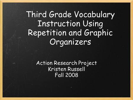 Third Grade Vocabulary Instruction Using Repetition and Graphic Organizers Action Research Project Kristen Russell Fall 2008.