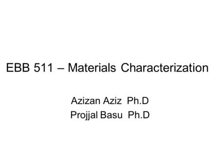 EBB 511 – Materials Characterization Azizan Aziz Ph.D Projjal Basu Ph.D.