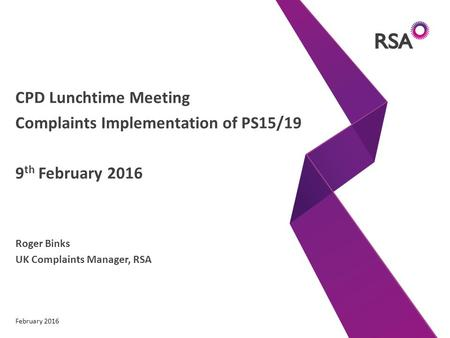 CPD Lunchtime Meeting Complaints Implementation of PS15/19 9 th February 2016 Roger Binks UK Complaints Manager, RSA February 2016.
