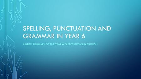 SPELLING, PUNCTUATION AND GRAMMAR IN YEAR 6 A BRIEF SUMMARY OF THE YEAR 6 EXPECTATIONS IN ENGLISH.