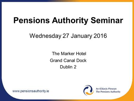 Www.pensionsauthority.ie Pensions Authority Seminar Wednesday 27 January 2016 The Marker Hotel Grand Canal Dock Dublin 2.
