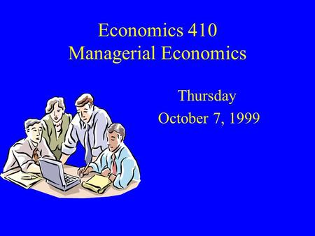 Economics 410 Managerial Economics Thursday October 7, 1999.