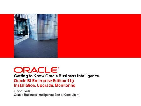 Getting to Know Oracle Business Intelligence Oracle BI Enterprise Edition 11g Installation, Upgrade, Monitoring Limor Fledel Oracle Business Intelligence.
