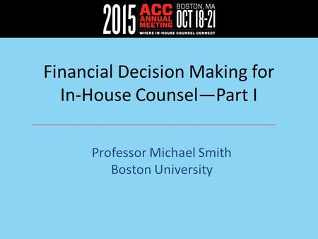 Financial Decision Making for In-House Counsel—Part I Professor Michael Smith Boston University.