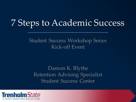 7 Steps to Academic Success Student Success Workshop Series Kick-off Event Damon K. Blythe Retention Advising Specialist Student Success Center.