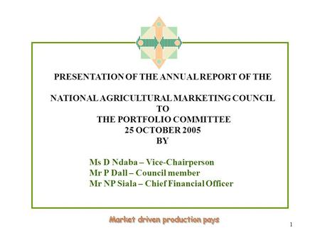 1 PRESENTATION OF THE ANNUAL REPORT OF THE NATIONAL AGRICULTURAL MARKETING COUNCIL TO THE PORTFOLIO COMMITTEE 25 OCTOBER 2005 BY Ms D Ndaba – Vice-Chairperson.