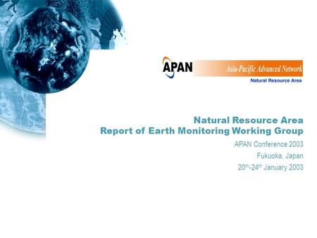 Natural Resource Area Report of Earth Monitoring Working Group APAN Conference 2003 Fukuoka, Japan 20 th -24 th January 2003.