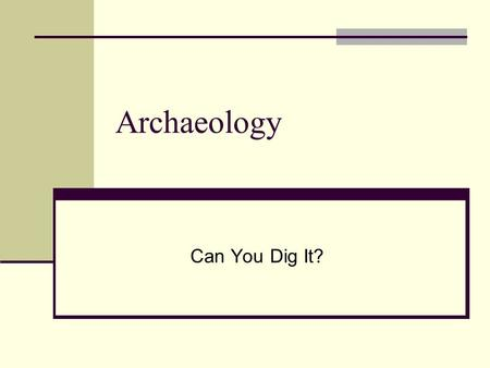 Archaeology Can You Dig It?. Origins The process of digging up the past has been around for centuries. The actual scientific process we call archaeology.