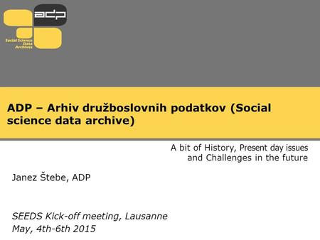 ADP – Arhiv družboslovnih podatkov (Social science data archive) A bit of History, Present day issues and Challenges in the future Janez Štebe, ADP SEEDS.