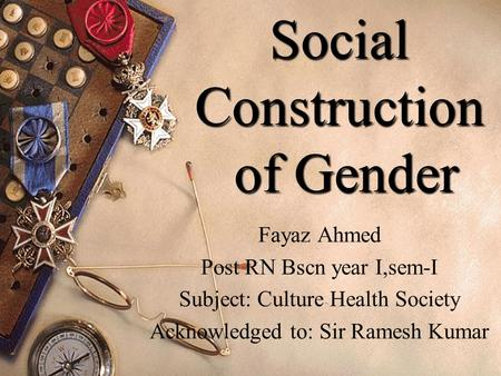 1 Social Construction of Gender Fayaz Ahmed Post RN Bscn year I,sem-I Subject: Culture Health Society Acknowledged to: Sir Ramesh Kumar.