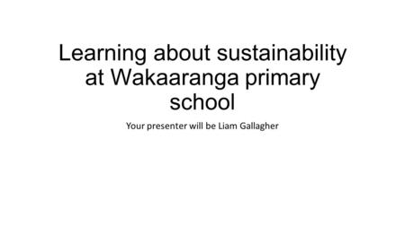 Learning about sustainability at Wakaaranga primary school Your presenter will be Liam Gallagher.