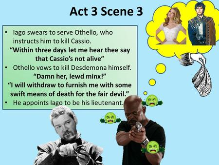 "Iago swears to serve Othello, who instructs him to kill Cassio. ""Within three days let me hear thee say that Cassio's not alive"" Othello vows to kill Desdemona."