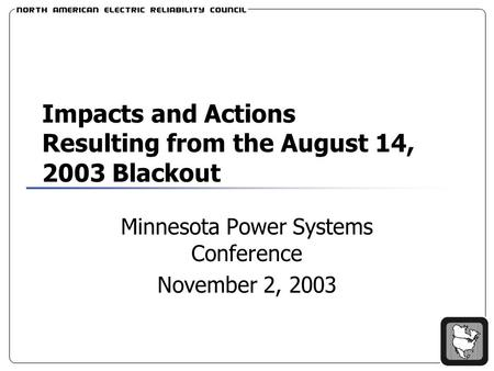Impacts and Actions Resulting from the August 14, 2003 Blackout Minnesota Power Systems Conference November 2, 2003.