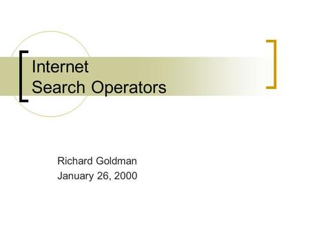 Internet Search Operators Richard Goldman January 26, 2000.