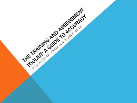 THE TRAINING AND ASSESSMENT TOOLKIT: A GUIDE TO ACCURACY UEL MENTOR TRAINING 3 JULY 2015.