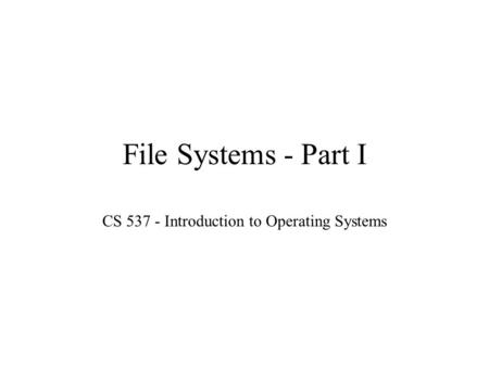 File Systems - Part I CS 537 - Introduction to Operating Systems.