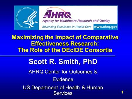 1 Maximizing the Impact of Comparative Effectiveness Research: The Role of the DEcIDE Consortia Scott R. Smith, PhD AHRQ Center for Outcomes & Evidence.