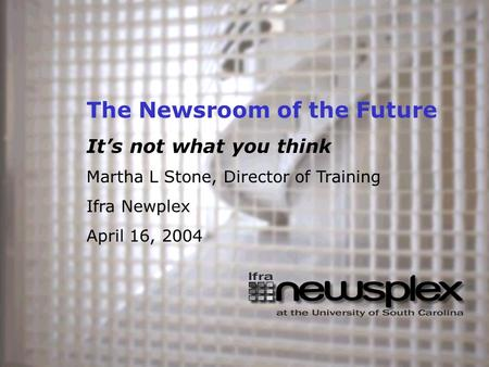 The Newsroom of the Future It's not what you think Martha L Stone, Director of Training Ifra Newplex April 16, 2004.