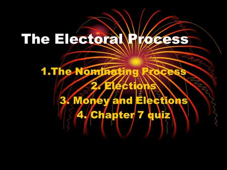 The Electoral Process 1.The Nominating Process 2. Elections 3. Money and Elections 4. Chapter 7 quiz.