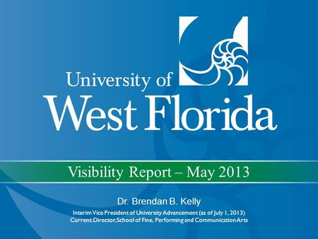 Visibility Report – May 2013 Dr. Brendan B. Kelly Interim Vice President of University Advancement (as of July 1, 2013) Current: Director, School of Fine,