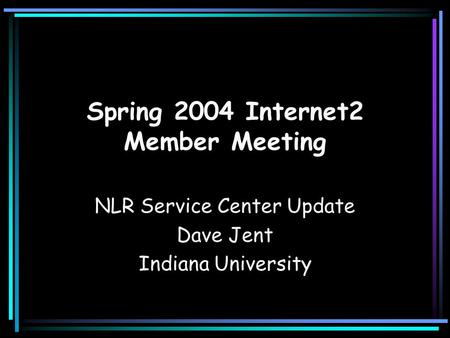 Spring 2004 Internet2 Member Meeting NLR Service Center Update Dave Jent Indiana University.