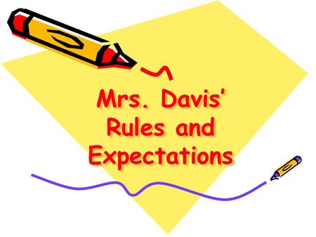 Mrs. Davis' Rules and Expectations. How to keep me happy  Be here, be ready!  Be respectful!  Be positive!  Be your best!