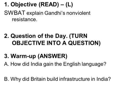1. Objective (READ) – (L) SWBAT explain Gandhi's nonviolent resistance. 2. Question of the Day. (TURN OBJECTIVE INTO A QUESTION) 3. Warm-up (ANSWER) A.