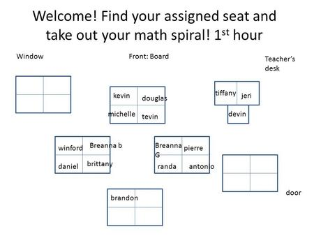 Welcome! Find your assigned seat and take out your math spiral! 1 st hour Front: Board Teacher's desk door Window kevin douglas michelle tevin tiffany.