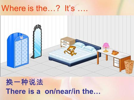 Where is the…? It's …. 换一种说法 There is a on/near/in the…