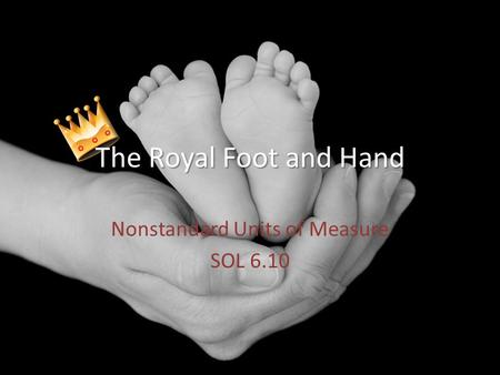 Nonstandard Units of Measure SOL 6.10 Royal Foot and Hand The Royal Foot and Hand.