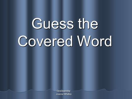 Guess the Covered Word Developed by: Joanne Whitley.