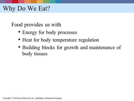 Copyright © 2006 Pearson Education, Inc., publishing as Benjamin Cummings Why Do We Eat? Food provides us with Energy for body processes Heat for body.