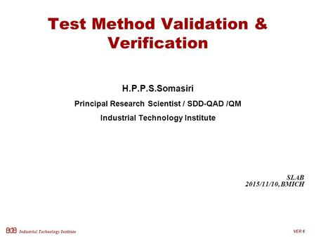 Industrial Technology Institute Test Method Validation & Verification H.P.P.S.Somasiri Principal Research Scientist / SDD-QAD /QM Industrial Technology.