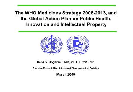 The WHO Medicines Strategy 2008-2013, and the Global Action Plan on Public Health, Innovation and Intellectual Property Hans V. Hogerzeil, MD, PhD, FRCP.