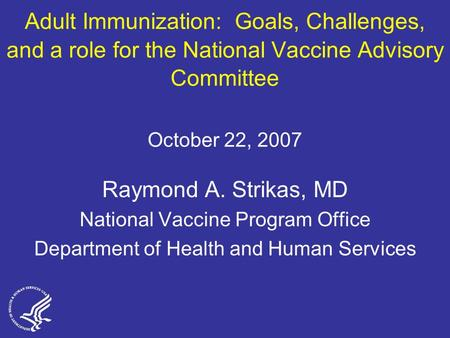 Adult Immunization: Goals, Challenges, and a role for the National Vaccine Advisory Committee October 22, 2007 Raymond A. Strikas, MD National Vaccine.