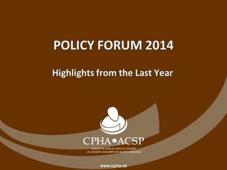 Www.cpha.ca POLICY FORUM 2014 Highlights from the Last Year.