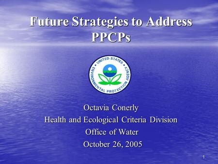 1 Future Strategies to Address PPCPs Octavia Conerly Health and Ecological Criteria Division Office of Water Office of Water October 26, 2005 October 26,