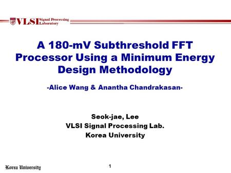 VLSI Signal Processing Laboratory A 180-mV Subthreshold FFT Processor Using a Minimum Energy Design Methodology -Alice Wang & Anantha Chandrakasan- Seok-jae,