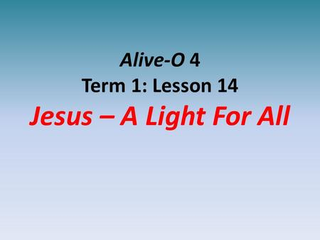 Alive-O 4 Term 1: Lesson 14 Jesus – A Light For All.