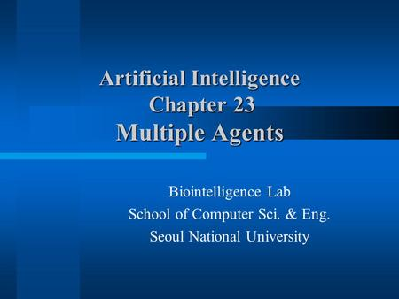 Artificial Intelligence Chapter 23 Multiple Agents Biointelligence Lab School of Computer Sci. & Eng. Seoul National University.