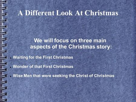 A Different Look At Christmas We will focus on three main aspects of the Christmas story: Waiting for the First Christmas Wonder of that First Christmas.