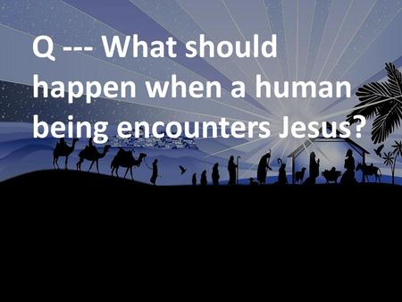 Q --- What should happen when a human being encounters Jesus?