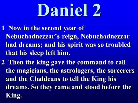Daniel 2 1 Now in the second year of Nebuchadnezzar's reign, Nebuchadnezzar had dreams; and his spirit was so troubled that his sleep left him. 2 Then.
