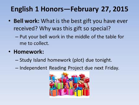 English 1 Honors—February 27, 2015 Bell work: What is the best gift you have ever received? Why was this gift so special? – Put your bell work in the middle.