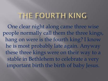 One clear night along came three wise people normally call them the three kings, hang on were is the fourth king? I know he is most probably late again.