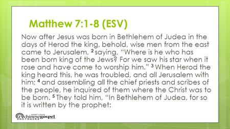 Matthew 7:1-8 (ESV) Now after Jesus was born in Bethlehem of Judea in the days of Herod the king, behold, wise men from the east came to Jerusalem, 2 saying,